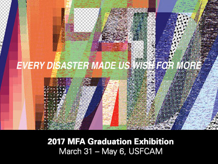 Every Disaster Made Us Wish For More: 2017 MFA Graduation Exhibition, March 31-May6, USFCAM